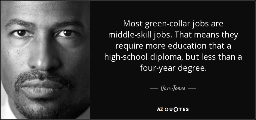 Most green-collar jobs are middle-skill jobs. That means they require more education that a high-school diploma, but less than a four-year degree. - Van Jones