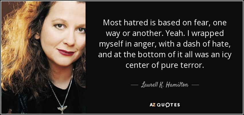 Most hatred is based on fear, one way or another. Yeah. I wrapped myself in anger, with a dash of hate, and at the bottom of it all was an icy center of pure terror. - Laurell K. Hamilton