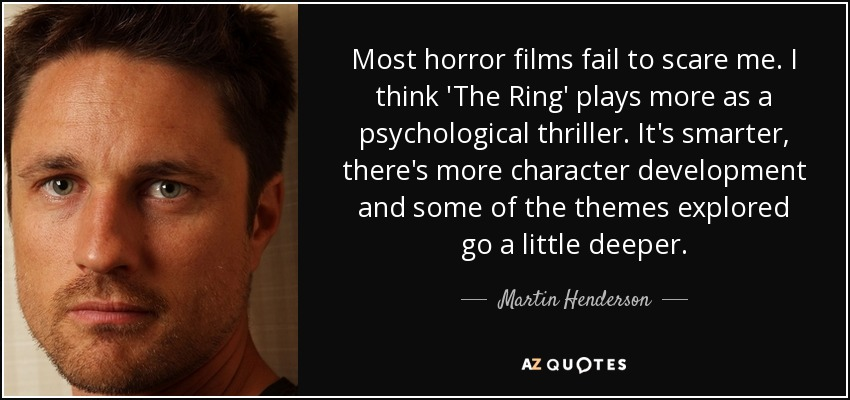 Most horror films fail to scare me. I think 'The Ring' plays more as a psychological thriller. It's smarter, there's more character development and some of the themes explored go a little deeper. - Martin Henderson