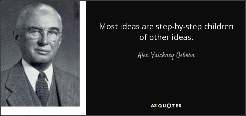 Most ideas are step-by-step children of other ideas. - Alex Faickney Osborn