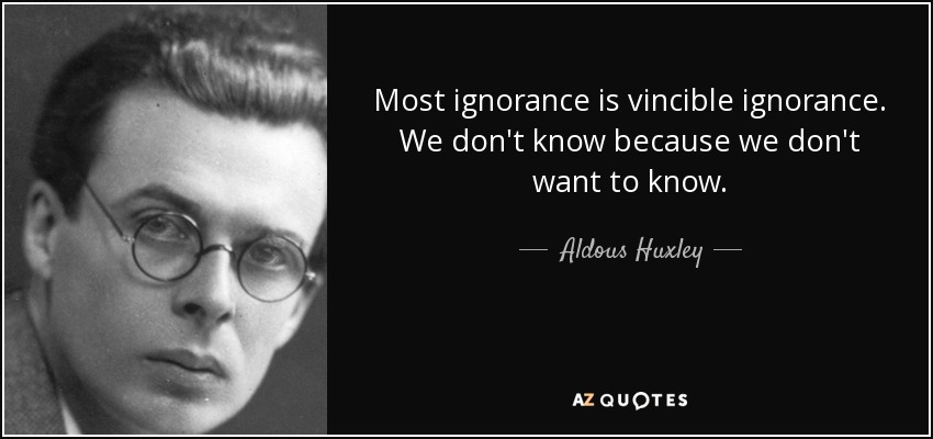 Most ignorance is vincible ignorance. We don't know because we don't want to know. - Aldous Huxley