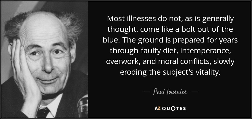 Most illnesses do not, as is generally thought, come like a bolt out of the blue. The ground is prepared for years through faulty diet, intemperance, overwork, and moral conflicts, slowly eroding the subject's vitality. - Paul Tournier