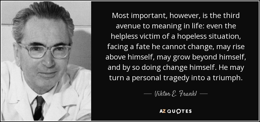 Most important, however, is the third avenue to meaning in life: even the helpless victim of a hopeless situation, facing a fate he cannot change, may rise above himself, may grow beyond himself, and by so doing change himself. He may turn a personal tragedy into a triumph. - Viktor E. Frankl