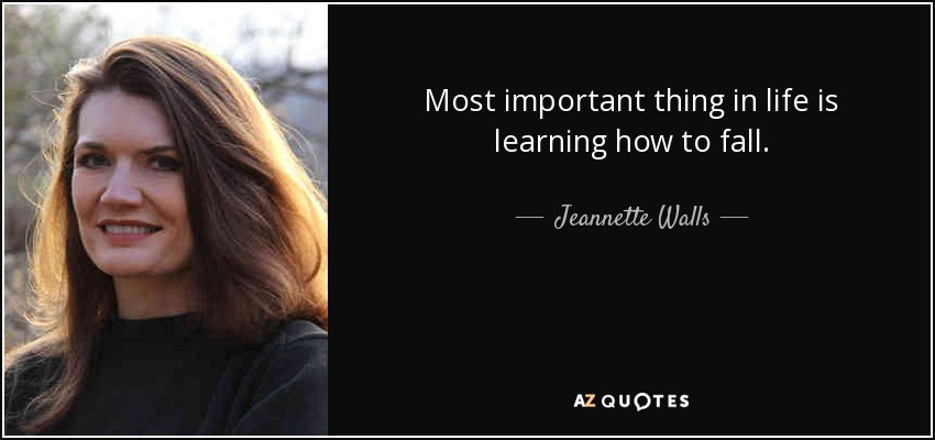 Most important thing in life is learning how to fall. - Jeannette Walls