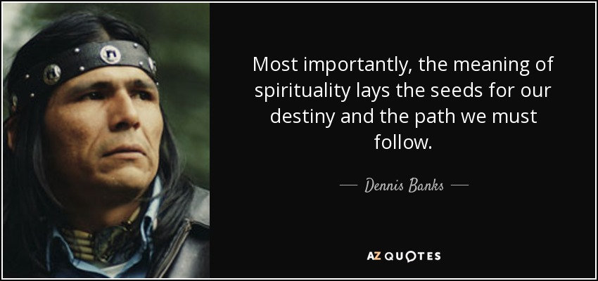 Most importantly, the meaning of spirituality lays the seeds for our destiny and the path we must follow. - Dennis Banks