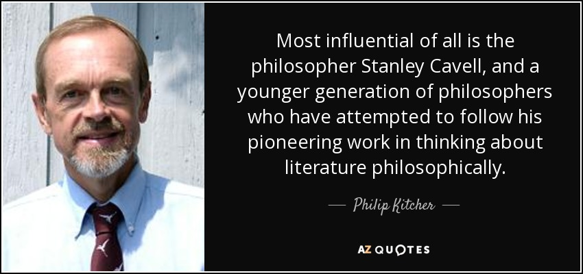 Most influential of all is the philosopher Stanley Cavell, and a younger generation of philosophers who have attempted to follow his pioneering work in thinking about literature philosophically. - Philip Kitcher