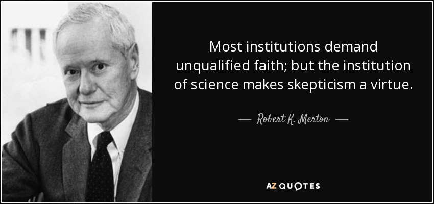 Most institutions demand unqualified faith; but the institution of science makes skepticism a virtue. - Robert K. Merton