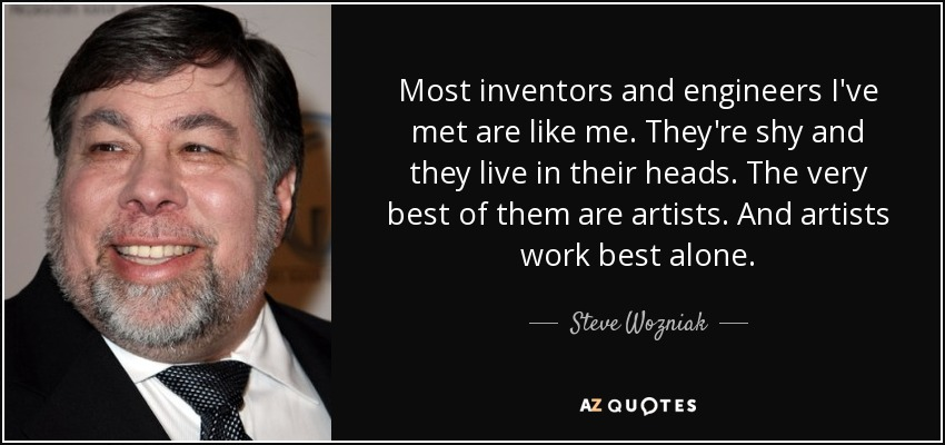 Most inventors and engineers I've met are like me. They're shy and they live in their heads. The very best of them are artists. And artists work best alone. - Steve Wozniak