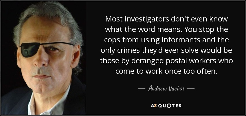 Most investigators don't even know what the word means. You stop the cops from using informants and the only crimes they'd ever solve would be those by deranged postal workers who come to work once too often. - Andrew Vachss