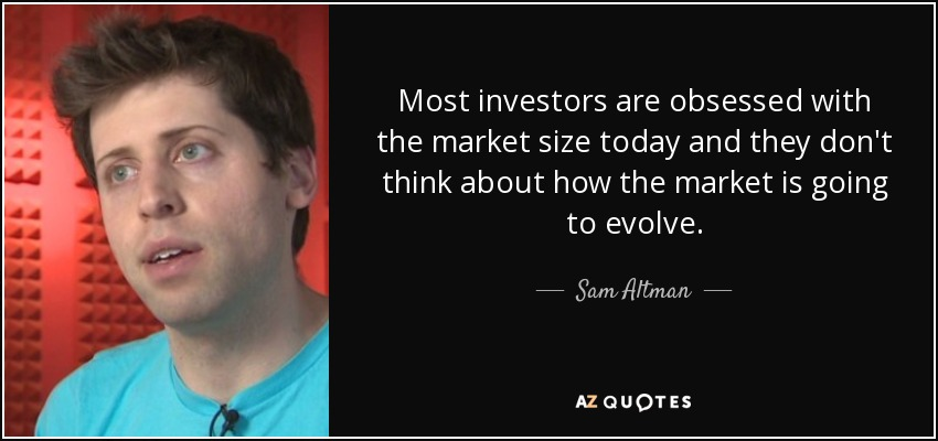 Most investors are obsessed with the market size today and they don't think about how the market is going to evolve. - Sam Altman