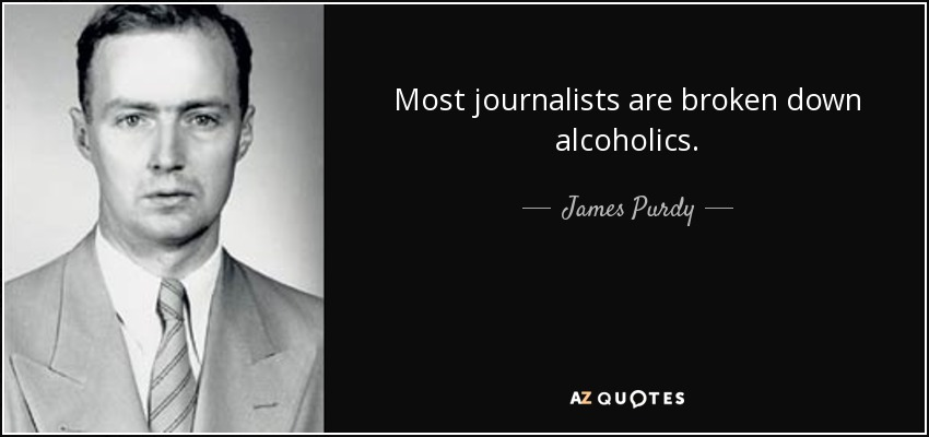 Most journalists are broken down alcoholics. - James Purdy