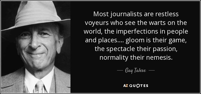 Most journalists are restless voyeurs who see the warts on the world, the imperfections in people and places. . . . gloom is their game, the spectacle their passion, normality their nemesis. - Gay Talese