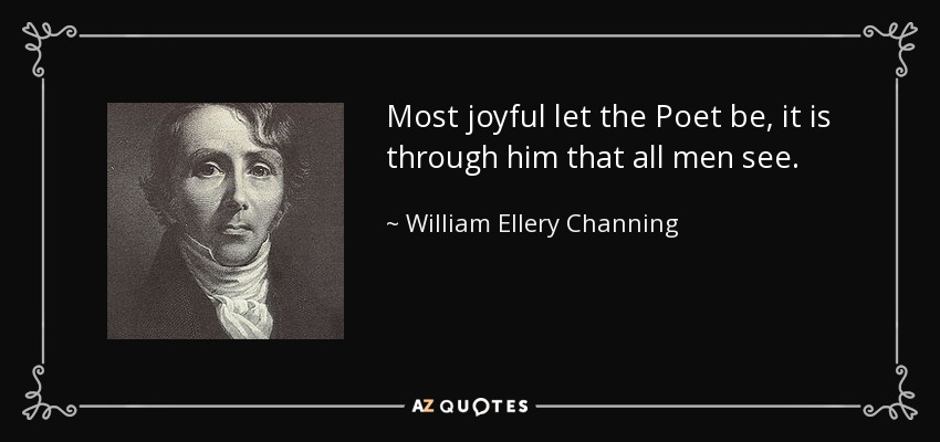 Most joyful let the Poet be, it is through him that all men see. - William Ellery Channing