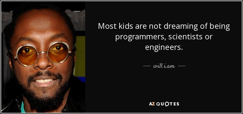 Most kids are not dreaming of being programmers, scientists or engineers. - will.i.am