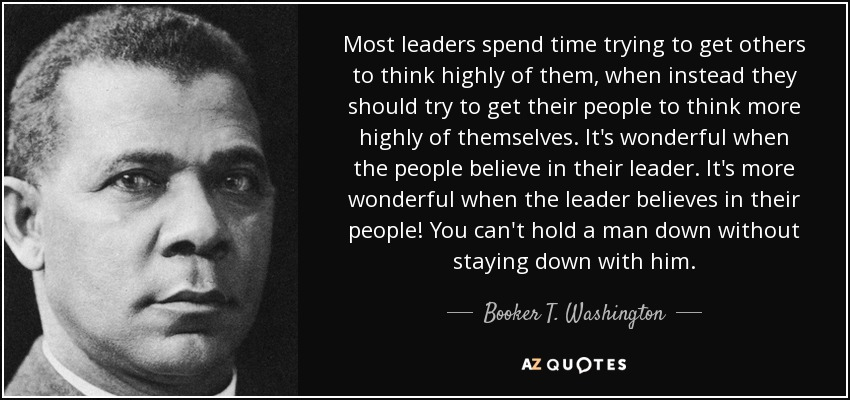 Most leaders spend time trying to get others to think highly of them, when instead they should try to get their people to think more highly of themselves. It's wonderful when the people believe in their leader. It's more wonderful when the leader believes in their people! You can't hold a man down without staying down with him. - Booker T. Washington