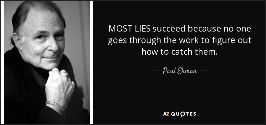 MOST LIES succeed because no one goes through the work to figure out how to catch them. - Paul Ekman