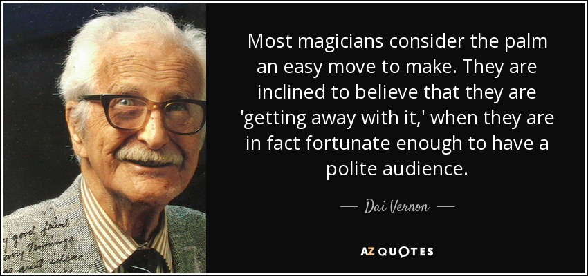 Most magicians consider the palm an easy move to make. They are inclined to believe that they are 'getting away with it,' when they are in fact fortunate enough to have a polite audience. - Dai Vernon