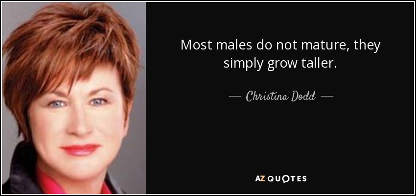 Most males do not mature, they simply grow taller. - Christina Dodd