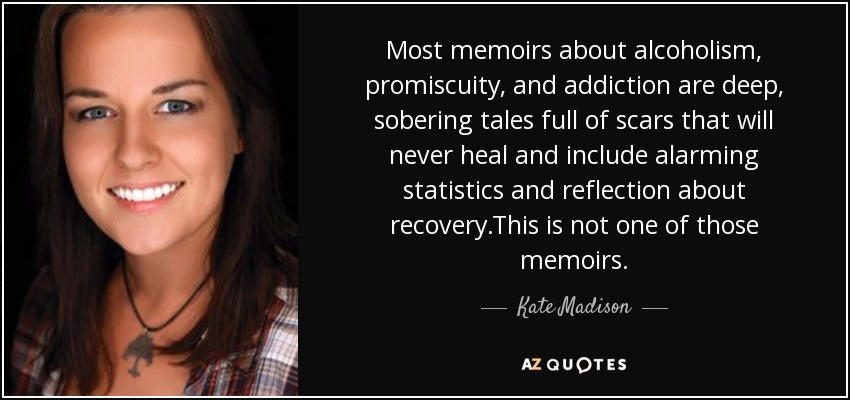 Most memoirs about alcoholism, promiscuity, and addiction are deep, sobering tales full of scars that will never heal and include alarming statistics and reflection about recovery.This is not one of those memoirs. - Kate Madison