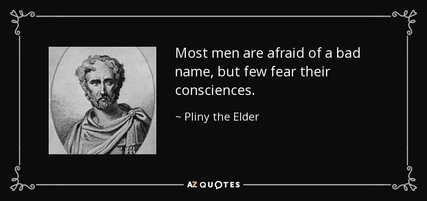 Most men are afraid of a bad name, but few fear their consciences. - Pliny the Elder