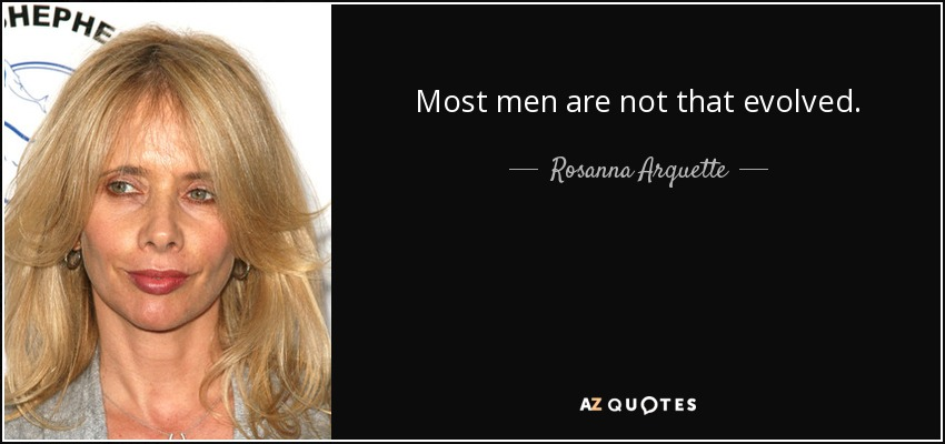 Most men are not that evolved. - Rosanna Arquette