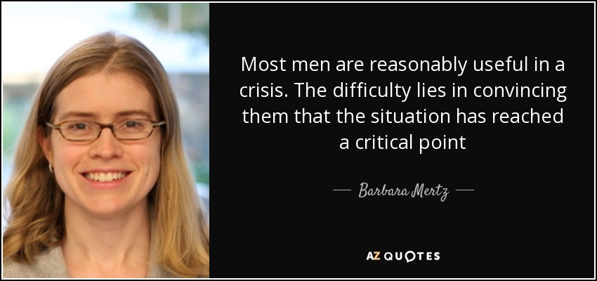 Most men are reasonably useful in a crisis. The difficulty lies in convincing them that the situation has reached a critical point - Barbara Mertz