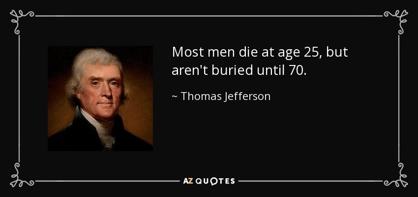 Most men die at age 25, but aren't buried until 70. - Thomas Jefferson