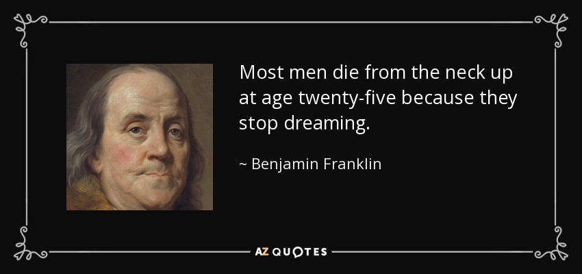 Most men die from the neck up at age twenty-five because they stop dreaming. - Benjamin Franklin
