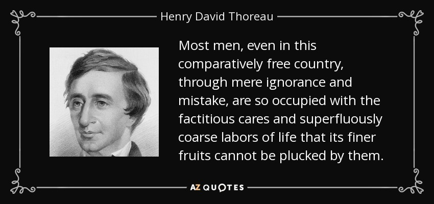 Most men, even in this comparatively free country, through mere ignorance and mistake, are so occupied with the factitious cares and superfluously coarse labors of life that its finer fruits cannot be plucked by them. - Henry David Thoreau