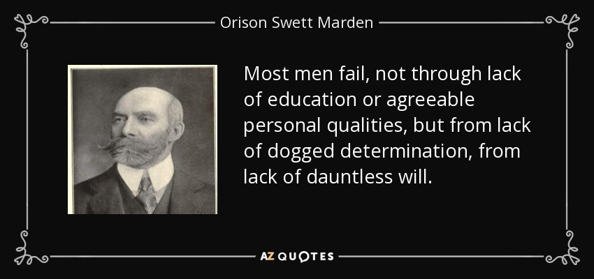 Most men fail, not through lack of education or agreeable personal qualities, but from lack of dogged determination, from lack of dauntless will. - Orison Swett Marden