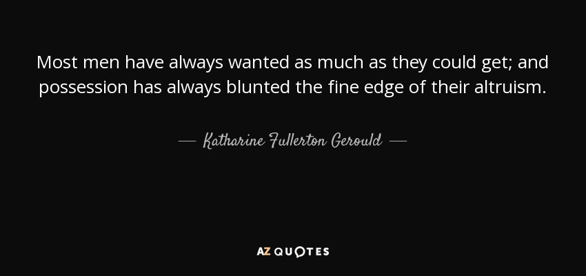 Most men have always wanted as much as they could get; and possession has always blunted the fine edge of their altruism. - Katharine Fullerton Gerould