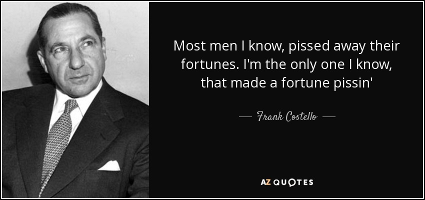 Most men I know, pissed away their fortunes. I'm the only one I know, that made a fortune pissin' - Frank Costello