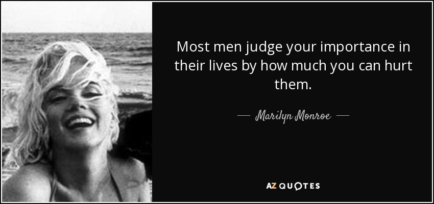 Most men judge your importance in their lives by how much you can hurt them. - Marilyn Monroe