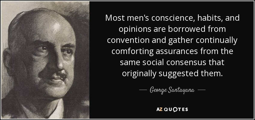 Most men's conscience, habits, and opinions are borrowed from convention and gather continually comforting assurances from the same social consensus that originally suggested them. - George Santayana