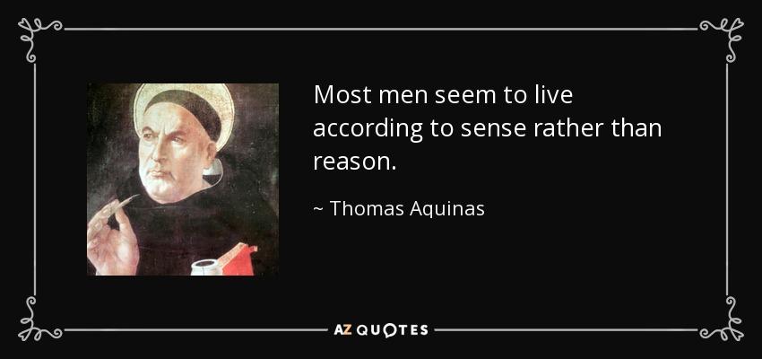 Most men seem to live according to sense rather than reason. - Thomas Aquinas