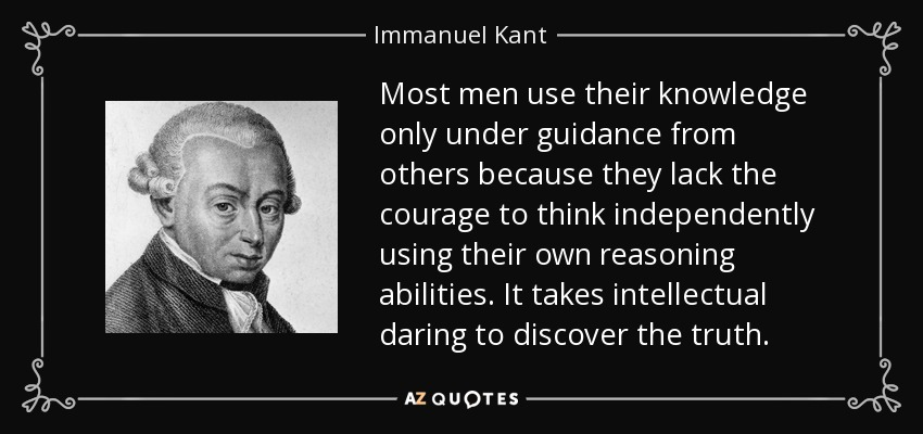Most men use their knowledge only under guidance from others because they lack the courage to think independently using their own reasoning abilities. It takes intellectual daring to discover the truth. - Immanuel Kant