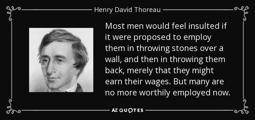 Most men would feel insulted if it were proposed to employ them in throwing stones over a wall, and then in throwing them back, merely that they might earn their wages. But many are no more worthily employed now. - Henry David Thoreau