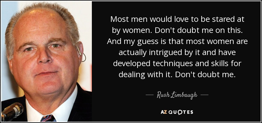 Most men would love to be stared at by women. Don't doubt me on this. And my guess is that most women are actually intrigued by it and have developed techniques and skills for dealing with it. Don't doubt me. - Rush Limbaugh