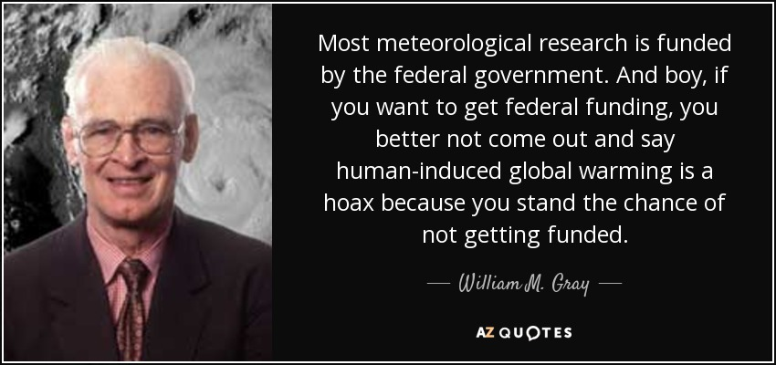Most meteorological research is funded by the federal government. And boy, if you want to get federal funding, you better not come out and say human-induced global warming is a hoax because you stand the chance of not getting funded. - William M. Gray