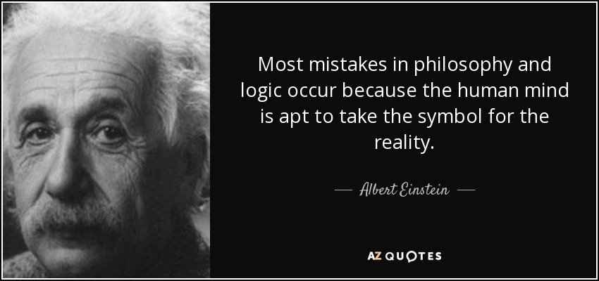 Most mistakes in philosophy and logic occur because the human mind is apt to take the symbol for the reality. - Albert Einstein