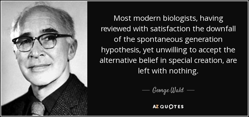 Most modern biologists, having reviewed with satisfaction the downfall of the spontaneous generation hypothesis, yet unwilling to accept the alternative belief in special creation, are left with nothing. - George Wald