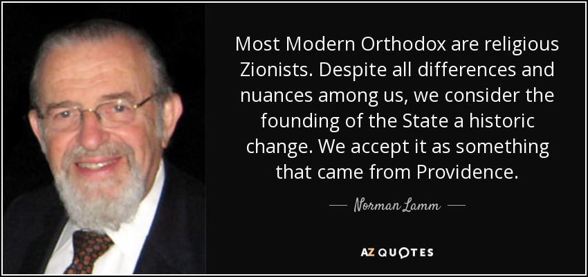 Most Modern Orthodox are religious Zionists. Despite all differences and nuances among us, we consider the founding of the State a historic change. We accept it as something that came from Providence. - Norman Lamm