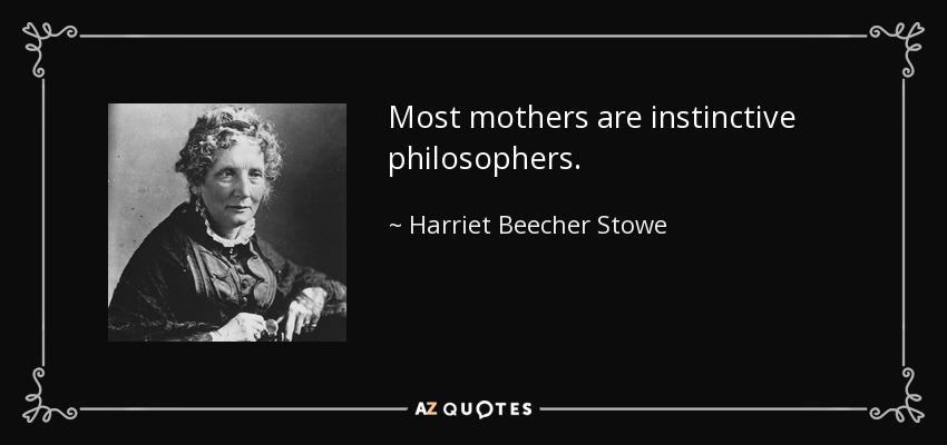Most mothers are instinctive philosophers. - Harriet Beecher Stowe