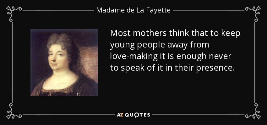 Most mothers think that to keep young people away from love-making it is enough never to speak of it in their presence. - Madame de La Fayette