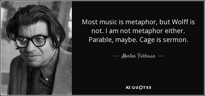 Most music is metaphor, but Wolff is not. I am not metaphor either. Parable, maybe. Cage is sermon. - Morton Feldman