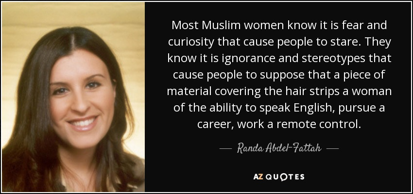Most Muslim women know it is fear and curiosity that cause people to stare. They know it is ignorance and stereotypes that cause people to suppose that a piece of material covering the hair strips a woman of the ability to speak English, pursue a career, work a remote control. - Randa Abdel-Fattah