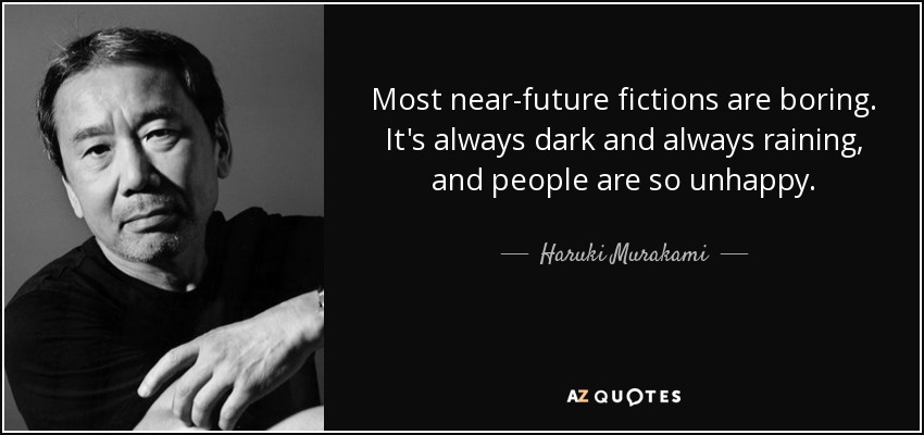 Most near-future fictions are boring. It's always dark and always raining, and people are so unhappy. - Haruki Murakami