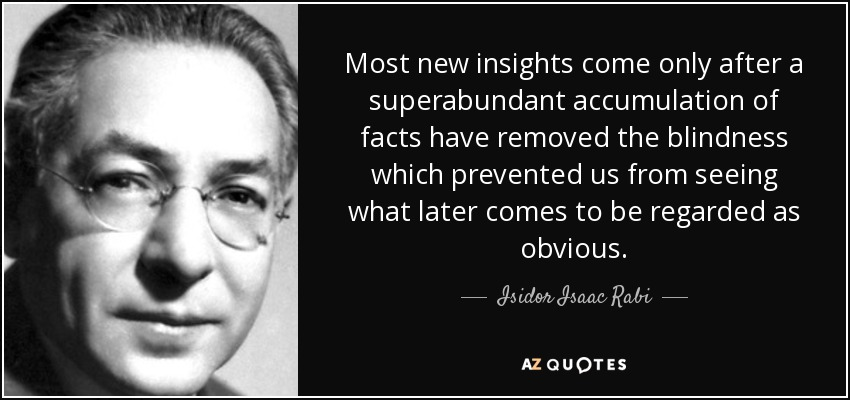 Most new insights come only after a superabundant accumulation of facts have removed the blindness which prevented us from seeing what later comes to be regarded as obvious. - Isidor Isaac Rabi