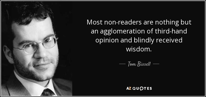 Most non-readers are nothing but an agglomeration of third-hand opinion and blindly received wisdom. - Tom Bissell
