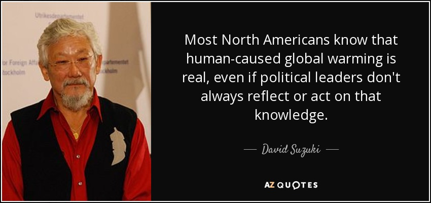 Most North Americans know that human-caused global warming is real, even if political leaders don't always reflect or act on that knowledge. - David Suzuki